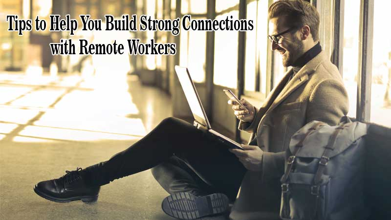 Tips to Help You Build Strong Connections with Remote Workers
